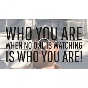 Who You Are When No One Is Watching Is Who You Are!