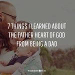7 Things I Learned About The Father Heart Of God From Being A Dad